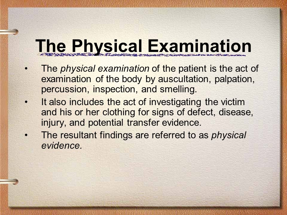 The Physical Examination The physical examination of the patient is the act of examination of the body by auscultation, palpation, percussion, inspect