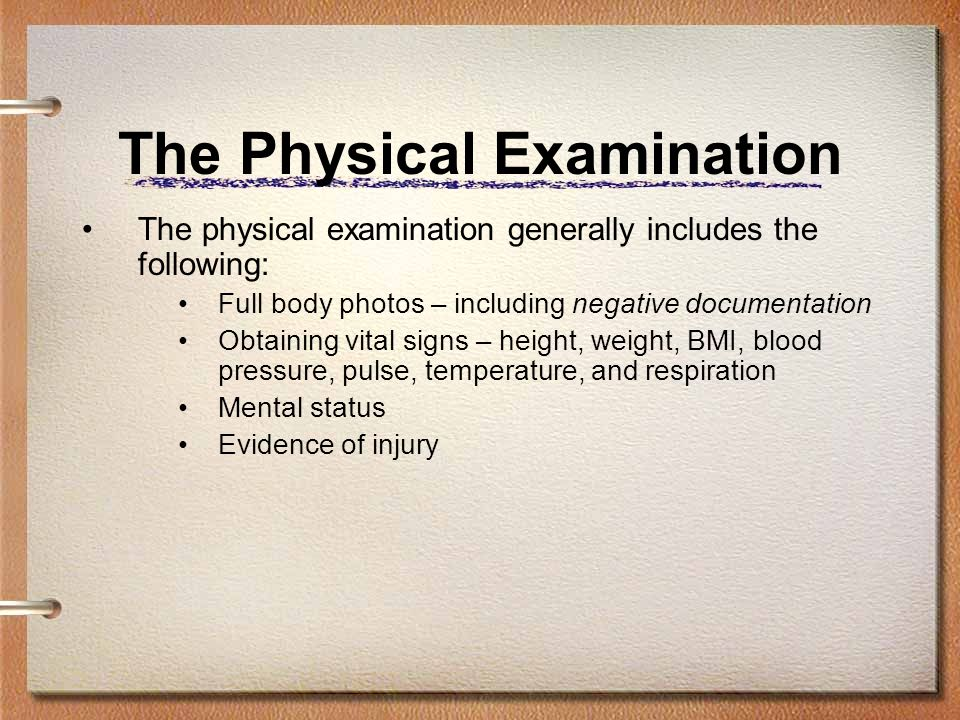 The Physical Examination The physical examination generally includes the following: Full body photos – including negative documentation Obtaining vita