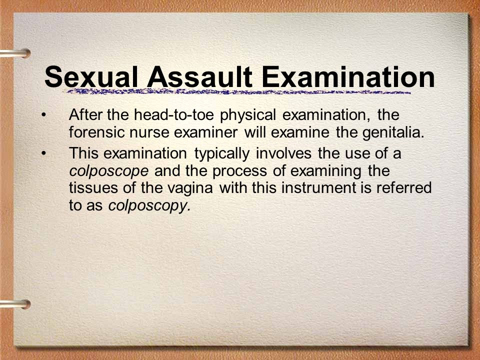 Sexual Assault Examination After the head-to-toe physical examination, the forensic nurse examiner will examine the genitalia. This examination typica