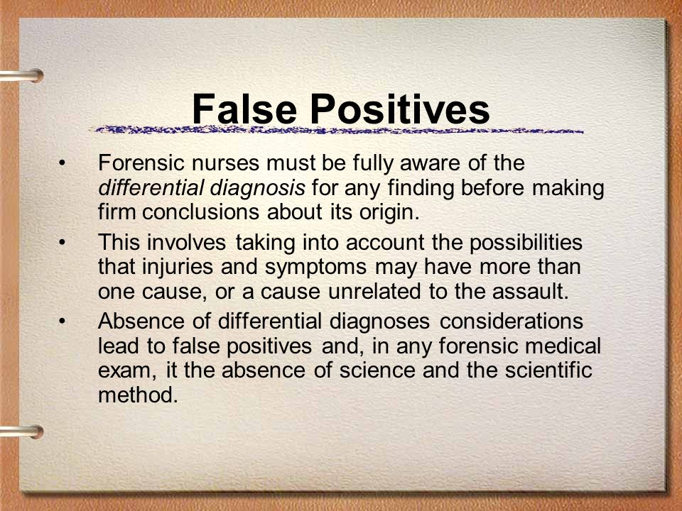 False Positives Forensic nurses must be fully aware of the differential diagnosis for any finding before making firm conclusions about its origin. Thi