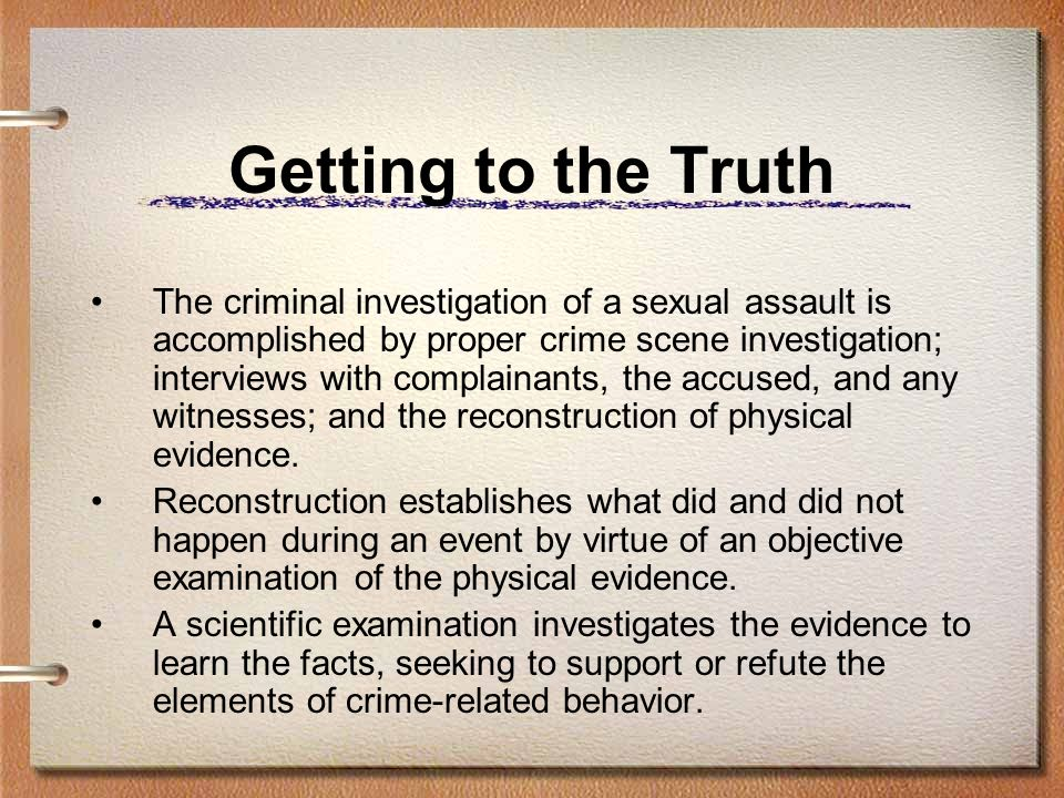 Getting to the Truth The criminal investigation of a sexual assault is accomplished by proper crime scene investigation; interviews with complainants,