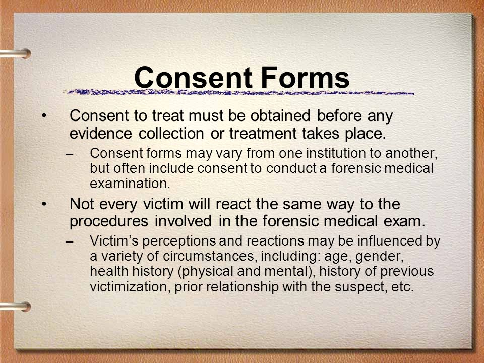 Consent Forms Consent to treat must be obtained before any evidence collection or treatment takes place. –Consent forms may vary from one institution
