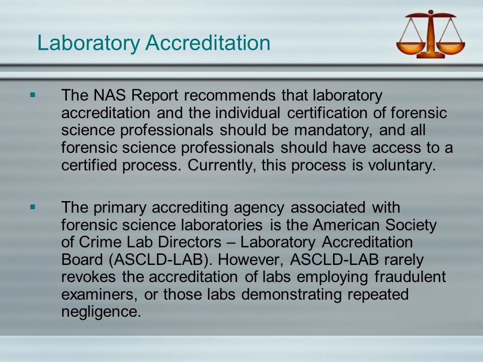 Laboratory Accreditation The NAS Report recommends that laboratory accreditation and the individual certification of forensic science professionals sh