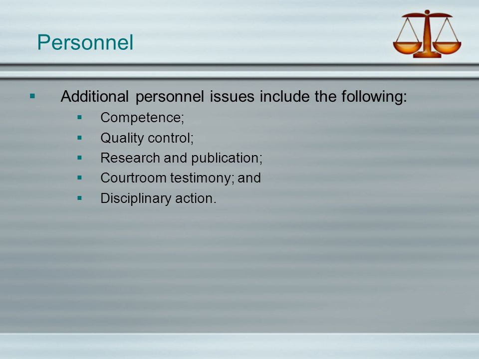 Personnel Additional personnel issues include the following: Competence; Quality control; Research and publication; Courtroom testimony; and Disciplin