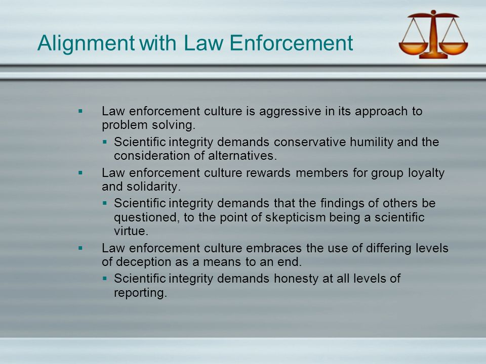 Alignment with Law Enforcement Law enforcement culture is aggressive in its approach to problem solving. Scientific integrity demands conservative hum