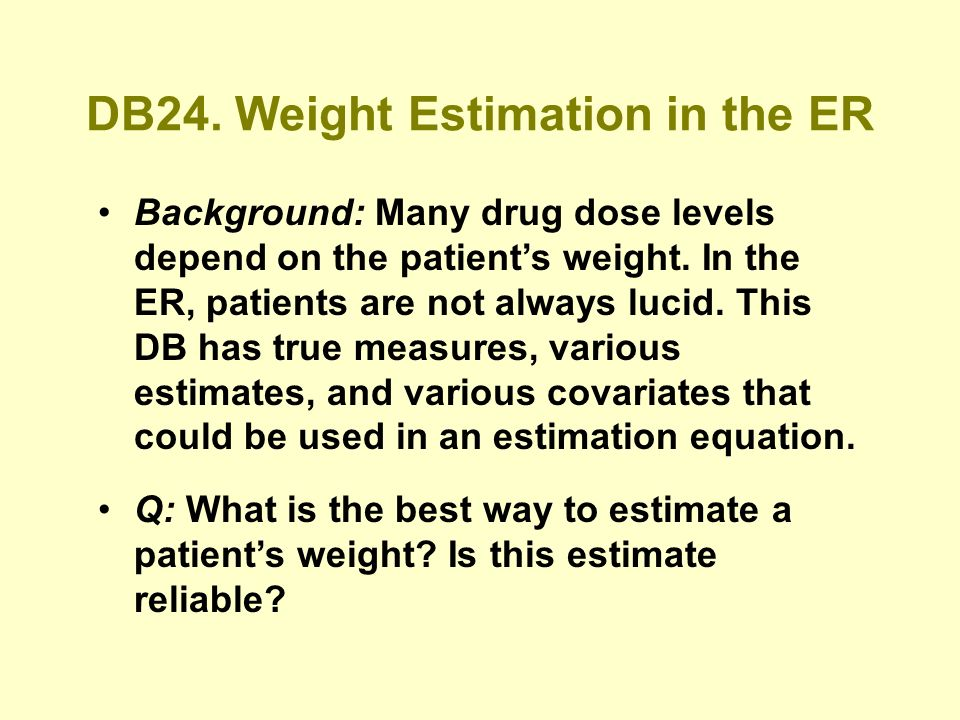 DB24. Weight Estimation in the ER Background: Many drug dose levels depend on the patients weight.