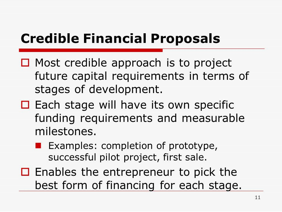 11 Credible Financial Proposals Most credible approach is to project future capital requirements in terms of stages of development. Each stage will ha