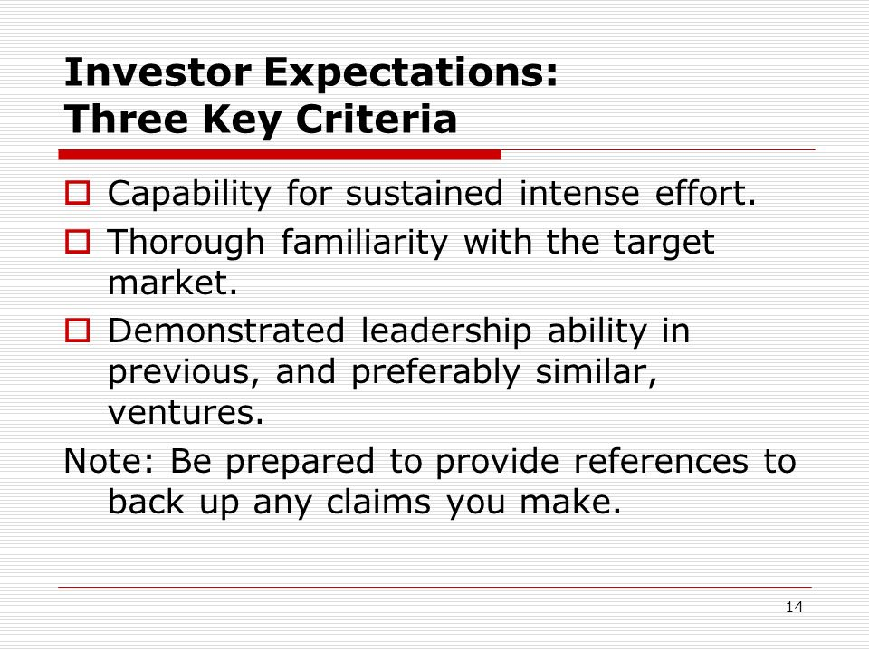 14 Investor Expectations: Three Key Criteria Capability for sustained intense effort. Thorough familiarity with the target market. Demonstrated leader