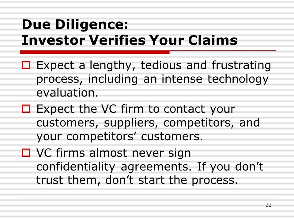22 Due Diligence: Investor Verifies Your Claims Expect a lengthy, tedious and frustrating process, including an intense technology evaluation. Expect
