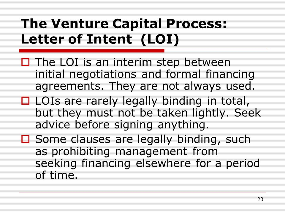 23 The Venture Capital Process: Letter of Intent (LOI) The LOI is an interim step between initial negotiations and formal financing agreements. They a