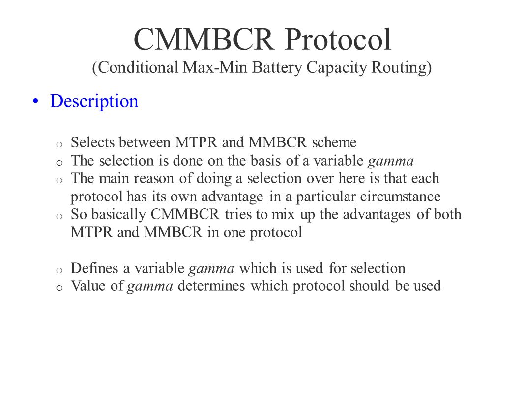 CMMBCR Protocol (Conditional Max-Min Battery Capacity Routing) Description o Selects between MTPR and MMBCR scheme o The selection is done on the basi