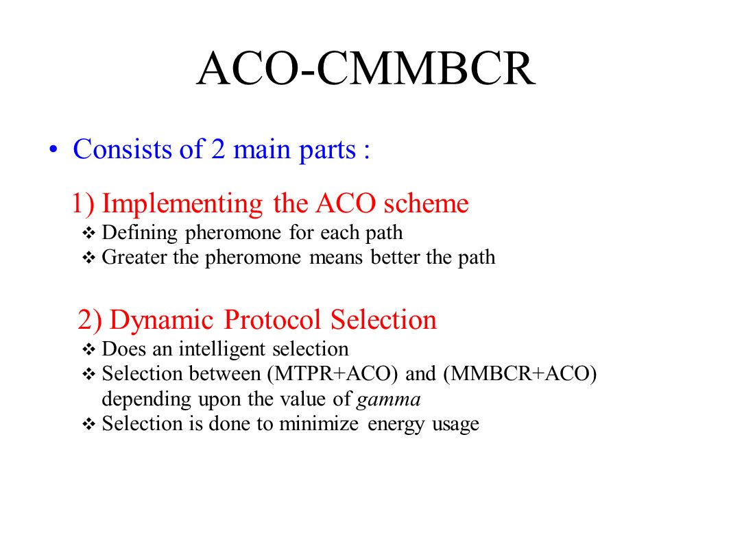 ACO-CMMBCR Consists of 2 main parts : 1) Implementing the ACO scheme Defining pheromone for each path Greater the pheromone means better the path 2) D