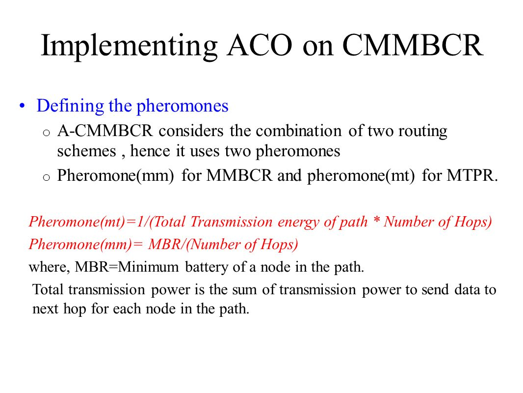 Implementing ACO on CMMBCR Defining the pheromones o A-CMMBCR considers the combination of two routing schemes, hence it uses two pheromones o Pheromo