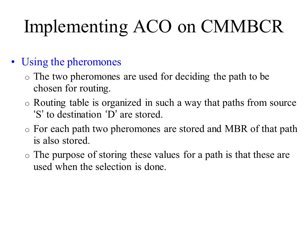 Implementing ACO on CMMBCR Using the pheromones o The two pheromones are used for deciding the path to be chosen for routing. o Routing table is organ