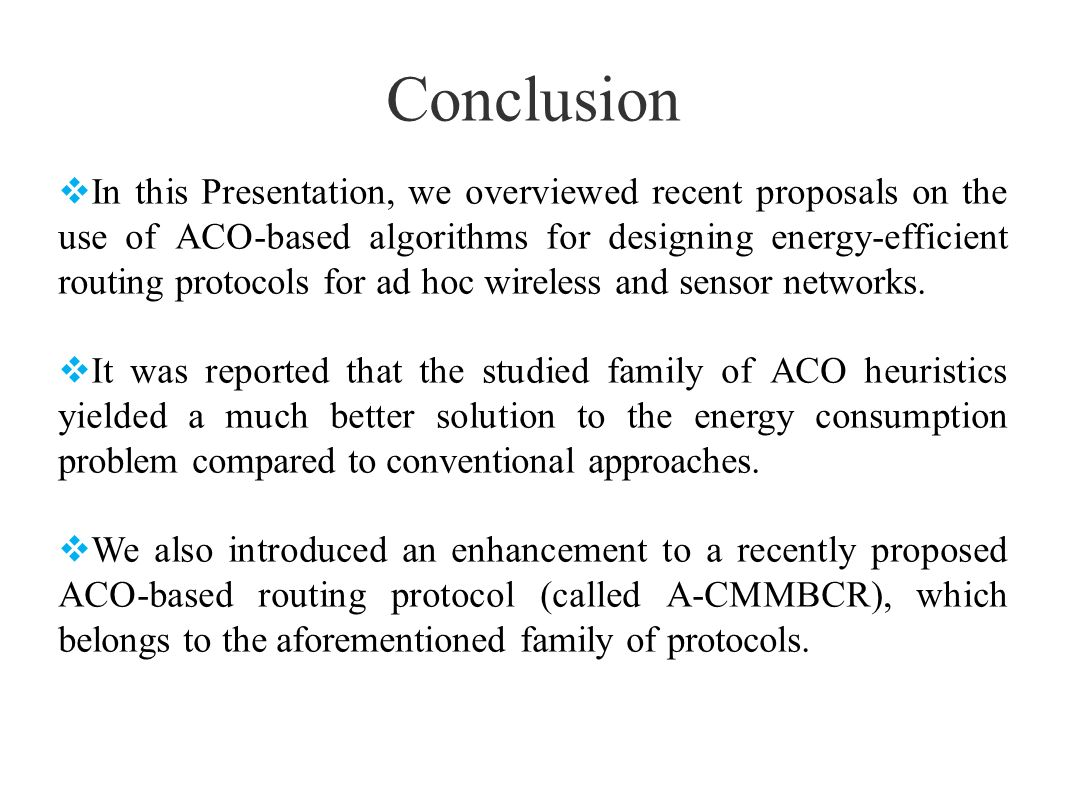 Conclusion In this Presentation, we overviewed recent proposals on the use of ACO-based algorithms for designing energy-efficient routing protocols fo