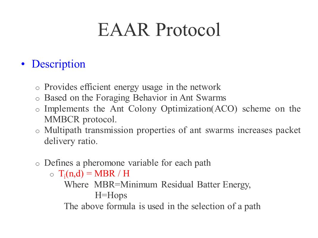 EAAR Protocol Features and Discussion o Emphasizes more on maximizing Residual battery of nodes o Doesnt minimizes the total energy consumption o Its a good approach for a network where lot of weak nodes are present o This is not a good approach when there is not a big issue with residual battery of nodes.