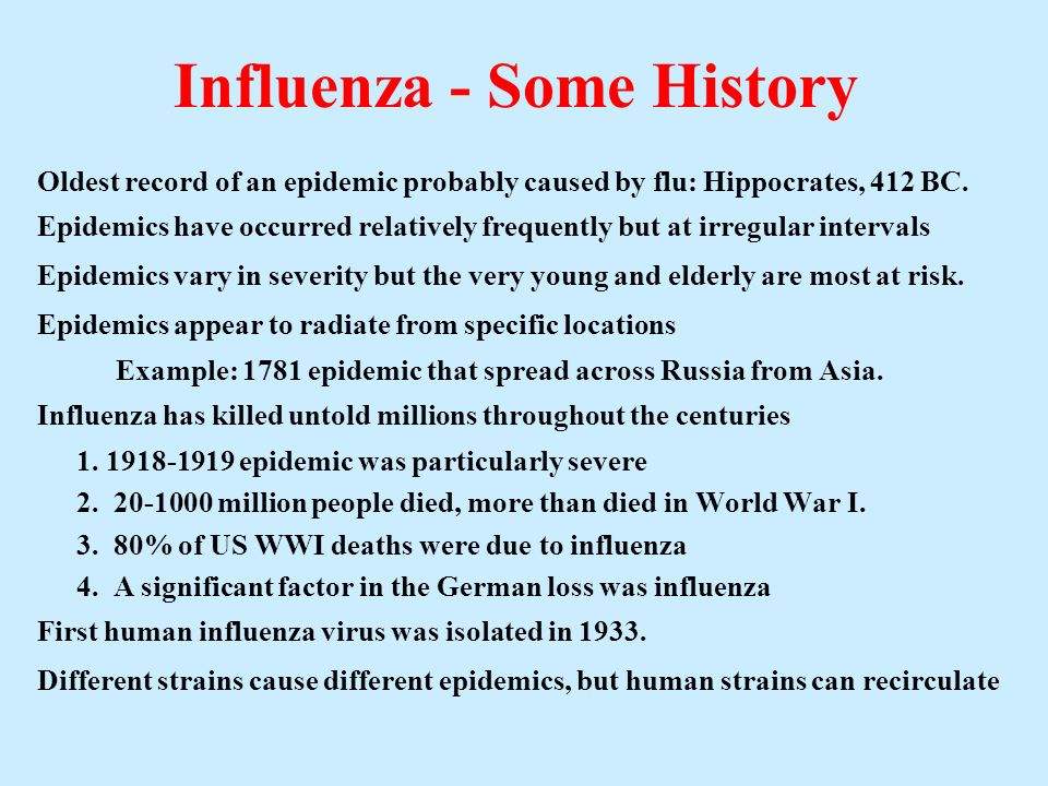 Influenza - Some History Oldest record of an epidemic probably caused by flu: Hippocrates, 412 BC. Epidemics have occurred relatively frequently but a