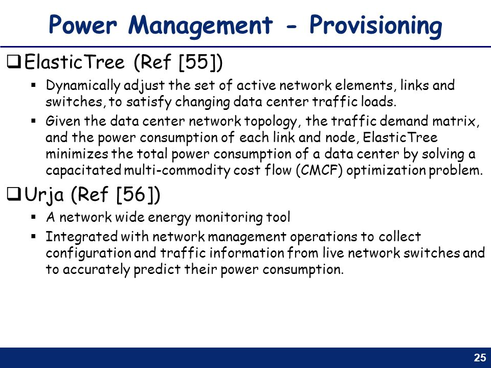 25 Power Management - Provisioning ElasticTree (Ref [55]) Dynamically adjust the set of active network elements, links and switches, to satisfy changi