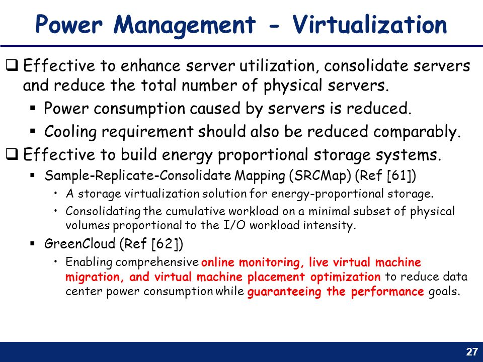 27 Power Management - Virtualization Effective to enhance server utilization, consolidate servers and reduce the total number of physical servers. Pow