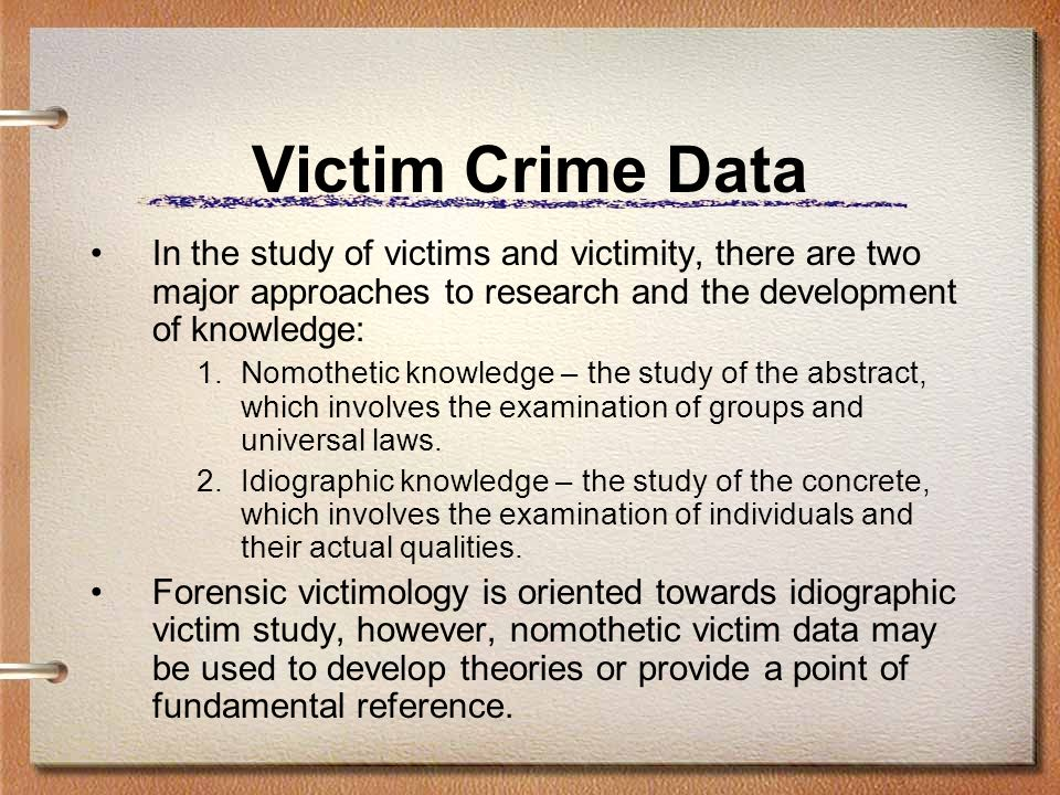 Victim Crime Data In the study of victims and victimity, there are two major approaches to research and the development of knowledge: 1.Nomothetic kno