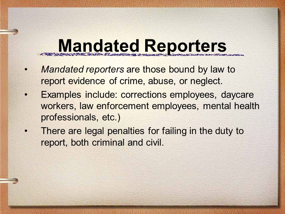 Mandated Reporters Mandated reporters are those bound by law to report evidence of crime, abuse, or neglect. Examples include: corrections employees,