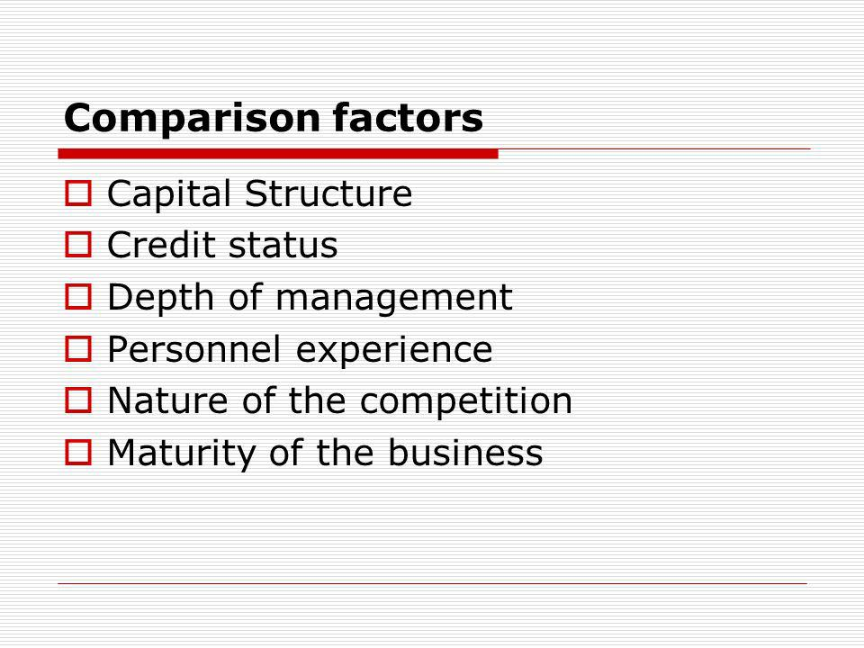 Comparison factors Capital Structure Credit status Depth of management Personnel experience Nature of the competition Maturity of the business