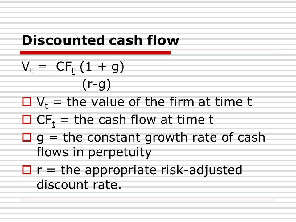 Discounted cash flow V t = CF t (1 + g) (r-g) V t = the value of the firm at time t CF t = the cash flow at time t g = the constant growth rate of cas