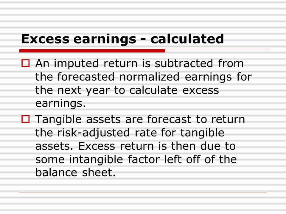 Excess earnings - calculated An imputed return is subtracted from the forecasted normalized earnings for the next year to calculate excess earnings. T
