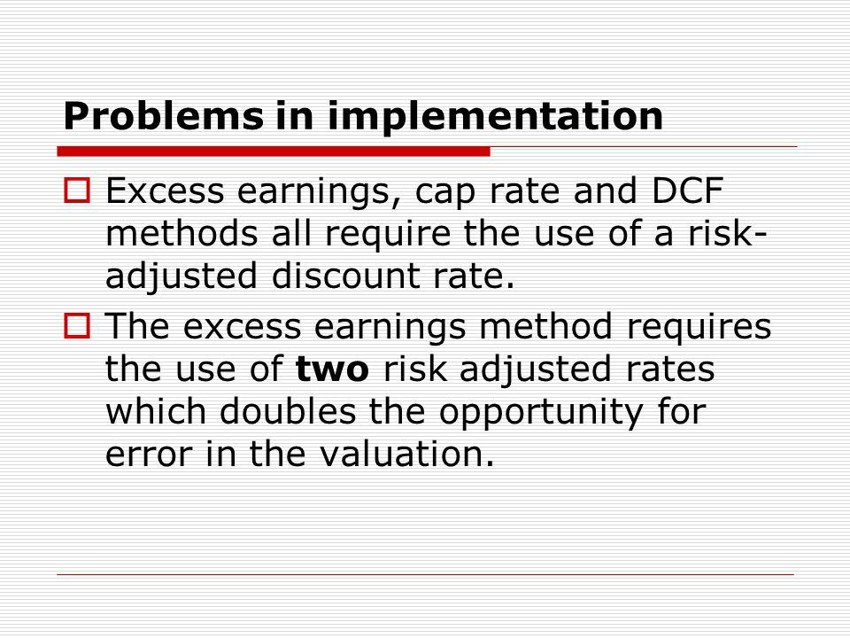 Problems in implementation Excess earnings, cap rate and DCF methods all require the use of a risk- adjusted discount rate.