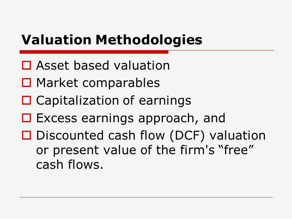 Valuation Methodologies Asset based valuation Market comparables Capitalization of earnings Excess earnings approach, and Discounted cash flow (DCF) v