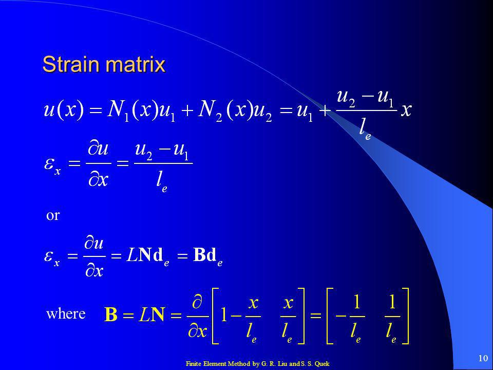 Finite Element Method by G. R. Liu and S. S. Quek 10 Strain matrix or where
