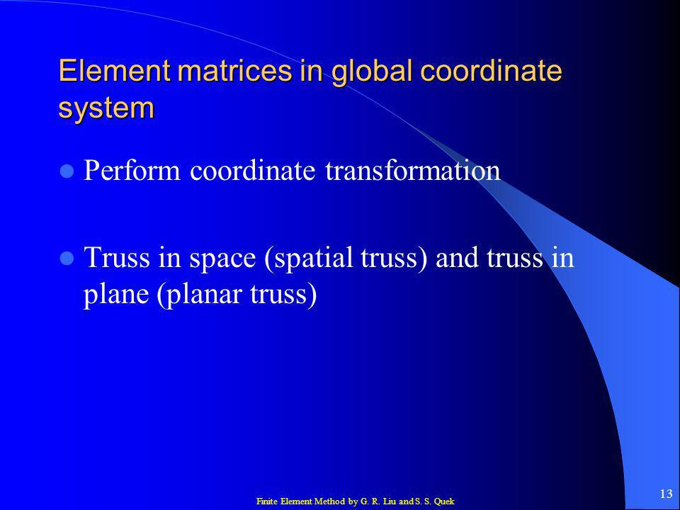 Finite Element Method by G. R. Liu and S. S. Quek 13 Element matrices in global coordinate system Perform coordinate transformation Truss in space (sp