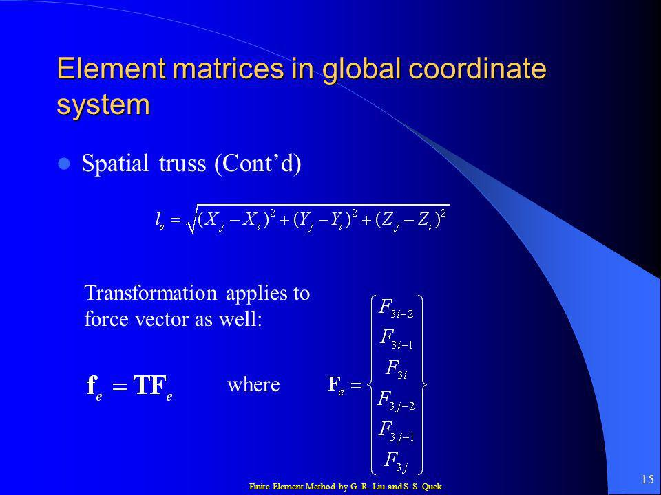 Finite Element Method by G. R. Liu and S. S. Quek 15 Element matrices in global coordinate system Spatial truss (Contd) Transformation applies to forc
