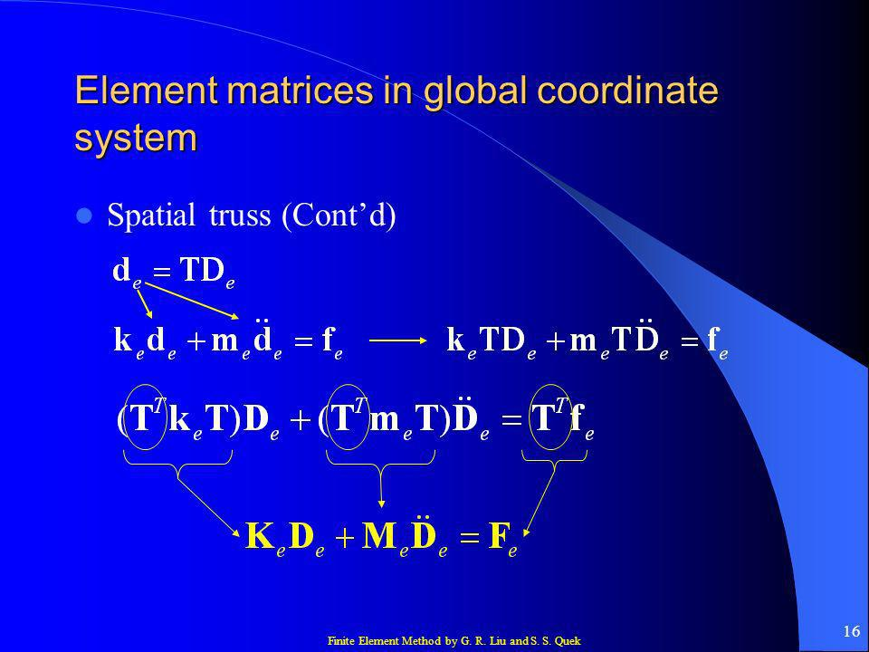 Finite Element Method by G. R. Liu and S. S. Quek 16 Element matrices in global coordinate system Spatial truss (Contd)