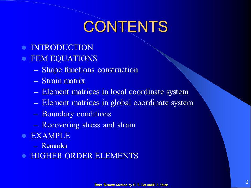Finite Element Method by G. R. Liu and S. S. Quek 2 CONTENTS INTRODUCTION FEM EQUATIONS – Shape functions construction – Strain matrix – Element matri