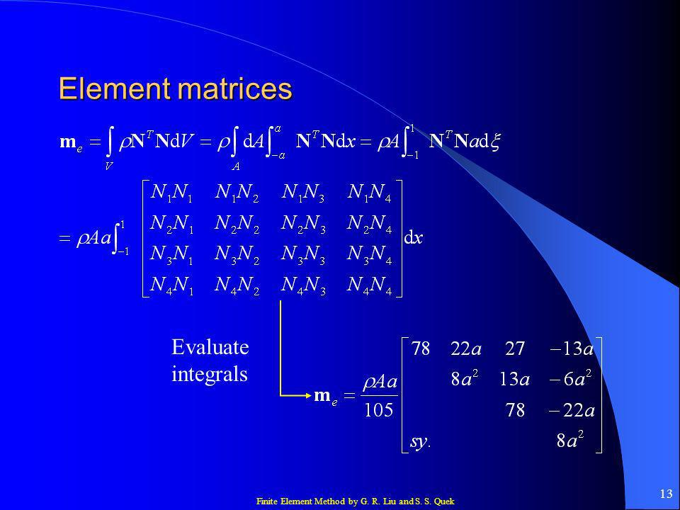 Finite Element Method by G. R. Liu and S. S. Quek 13 Element matrices Evaluate integrals