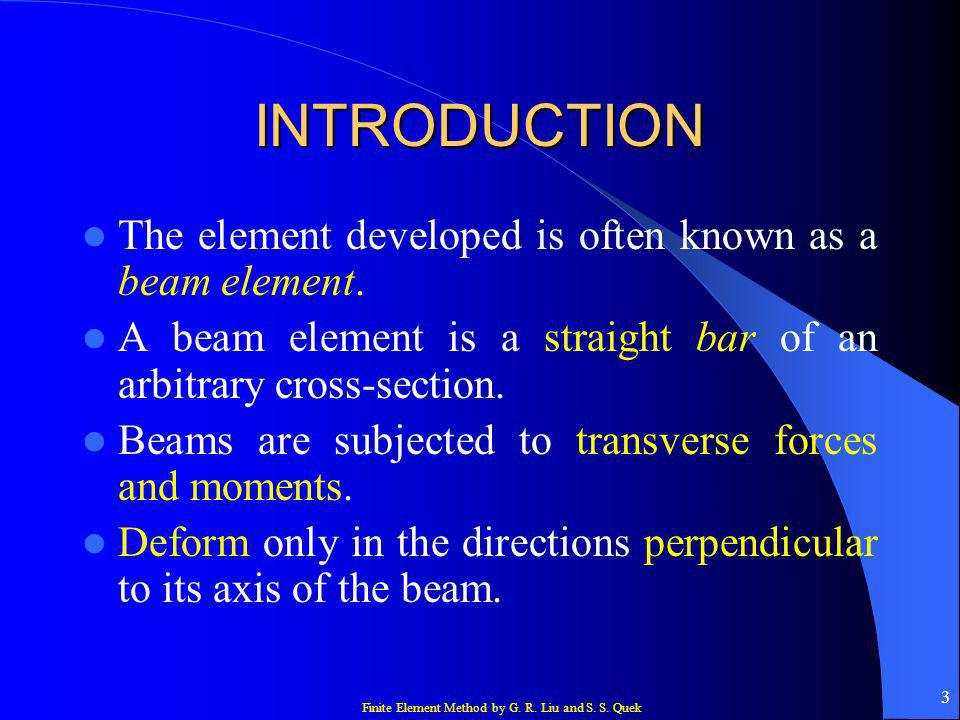 Finite Element Method by G. R. Liu and S. S. Quek 3 INTRODUCTION The element developed is often known as a beam element. A beam element is a straight