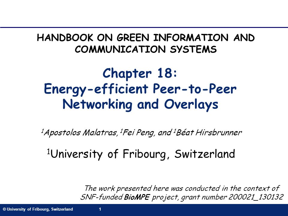 © University of Fribourg, Switzerland1 Chapter 18: Energy-efficient Peer-to-Peer Networking and Overlays 1 Apostolos Malatras, 1 Fei Peng, and 1 Béat Hirsbrunner 1 University of Fribourg, Switzerland HANDBOOK ON GREEN INFORMATION AND COMMUNICATION SYSTEMS The work presented here was conducted in the context of SNF-funded BioMPE project, grant number _130132