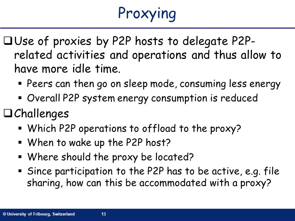 © University of Fribourg, Switzerland13 Proxying Use of proxies by P2P hosts to delegate P2P- related activities and operations and thus allow to have more idle time.