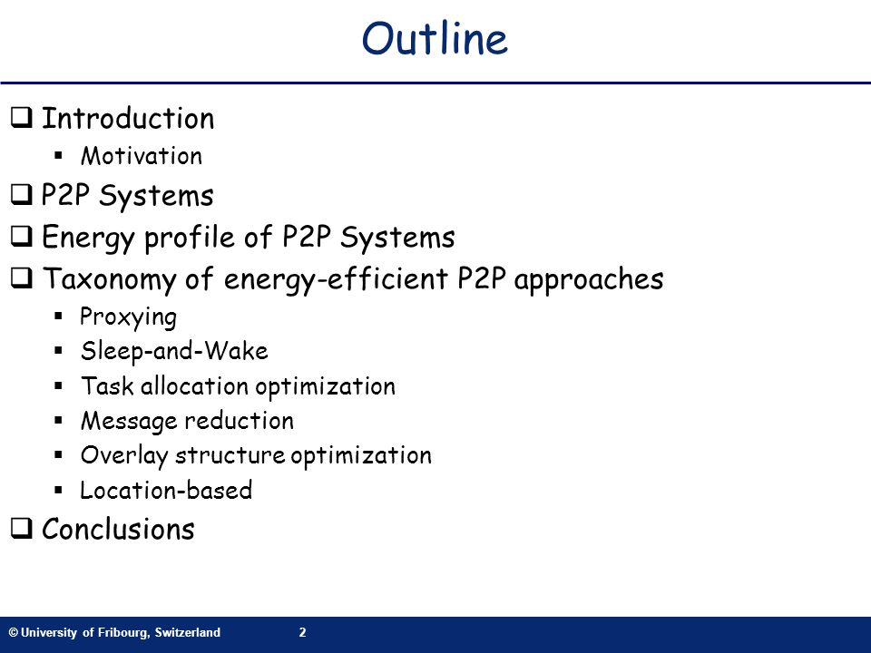 © University of Fribourg, Switzerland2 Outline Introduction Motivation P2P Systems Energy profile of P2P Systems Taxonomy of energy-efficient P2P approaches Proxying Sleep-and-Wake Task allocation optimization Message reduction Overlay structure optimization Location-based Conclusions