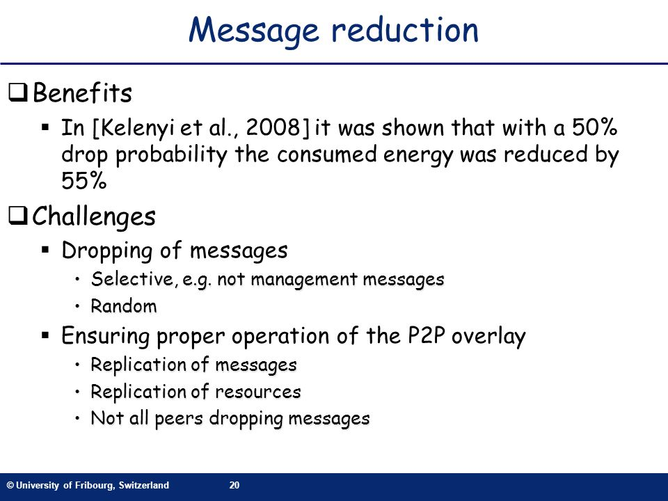 © University of Fribourg, Switzerland20 Message reduction Benefits In [Kelenyi et al., 2008] it was shown that with a 50% drop probability the consumed energy was reduced by 55% Challenges Dropping of messages Selective, e.g.
