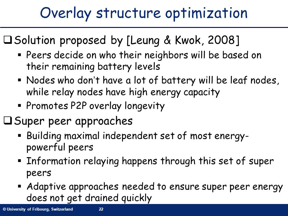 © University of Fribourg, Switzerland22 Overlay structure optimization Solution proposed by [Leung & Kwok, 2008] Peers decide on who their neighbors will be based on their remaining battery levels Nodes who dont have a lot of battery will be leaf nodes, while relay nodes have high energy capacity Promotes P2P overlay longevity Super peer approaches Building maximal independent set of most energy- powerful peers Information relaying happens through this set of super peers Adaptive approaches needed to ensure super peer energy does not get drained quickly