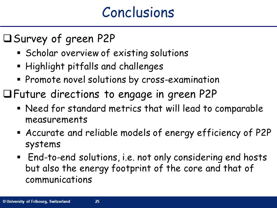 © University of Fribourg, Switzerland25 Conclusions Survey of green P2P Scholar overview of existing solutions Highlight pitfalls and challenges Promote novel solutions by cross-examination Future directions to engage in green P2P Need for standard metrics that will lead to comparable measurements Accurate and reliable models of energy efficiency of P2P systems End-to-end solutions, i.e.