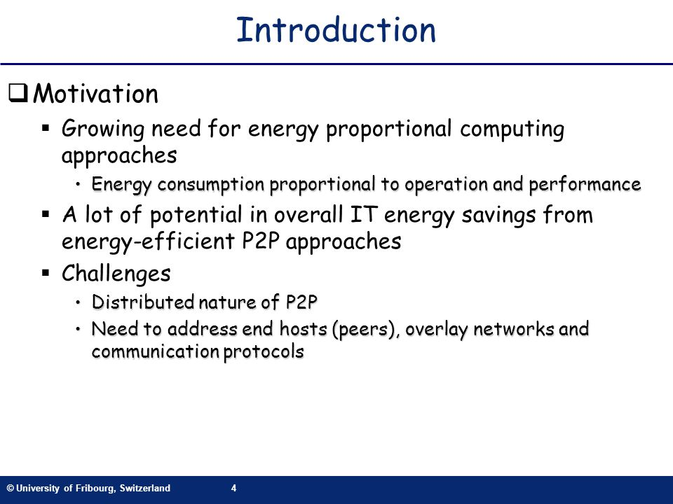 © University of Fribourg, Switzerland4 Introduction Motivation Growing need for energy proportional computing approaches Energy consumption proportional to operation and performanceEnergy consumption proportional to operation and performance A lot of potential in overall IT energy savings from energy-efficient P2P approaches Challenges Distributed nature of P2PDistributed nature of P2P Need to address end hosts (peers), overlay networks and communication protocolsNeed to address end hosts (peers), overlay networks and communication protocols