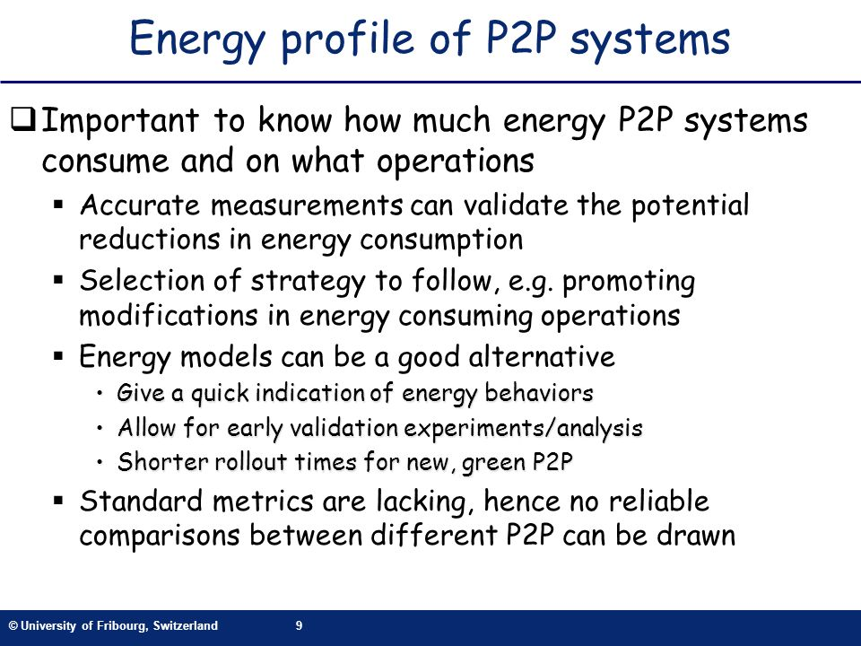 © University of Fribourg, Switzerland9 Energy profile of P2P systems Important to know how much energy P2P systems consume and on what operations Accurate measurements can validate the potential reductions in energy consumption Selection of strategy to follow, e.g.