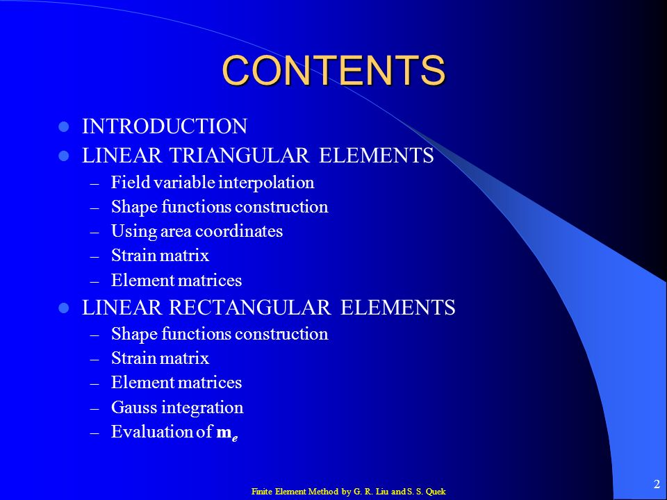 Finite Element Method by G. R. Liu and S. S. Quek 2 CONTENTS INTRODUCTION LINEAR TRIANGULAR ELEMENTS – Field variable interpolation – Shape functions