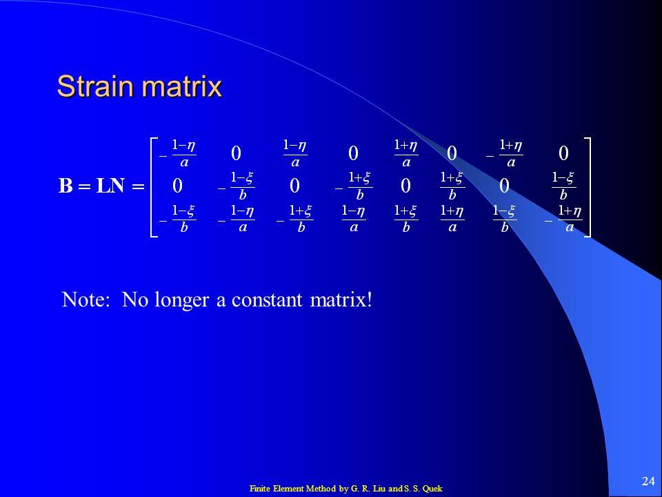 Finite Element Method by G. R. Liu and S. S. Quek 24 Strain matrix Note: No longer a constant matrix!