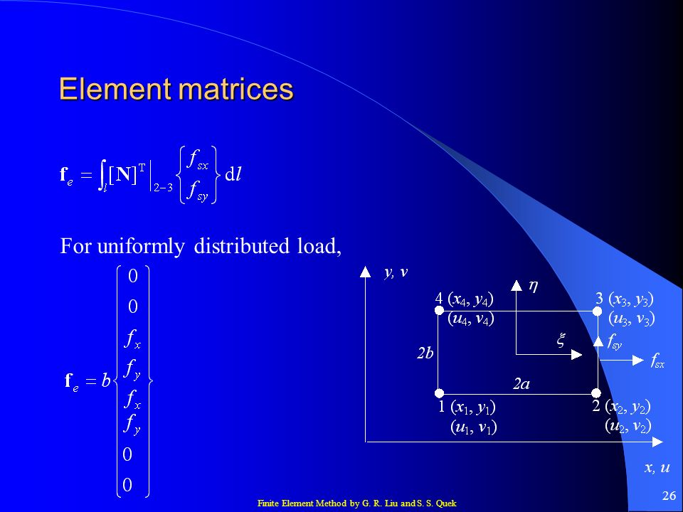 Finite Element Method by G. R. Liu and S. S. Quek 26 Element matrices For uniformly distributed load,
