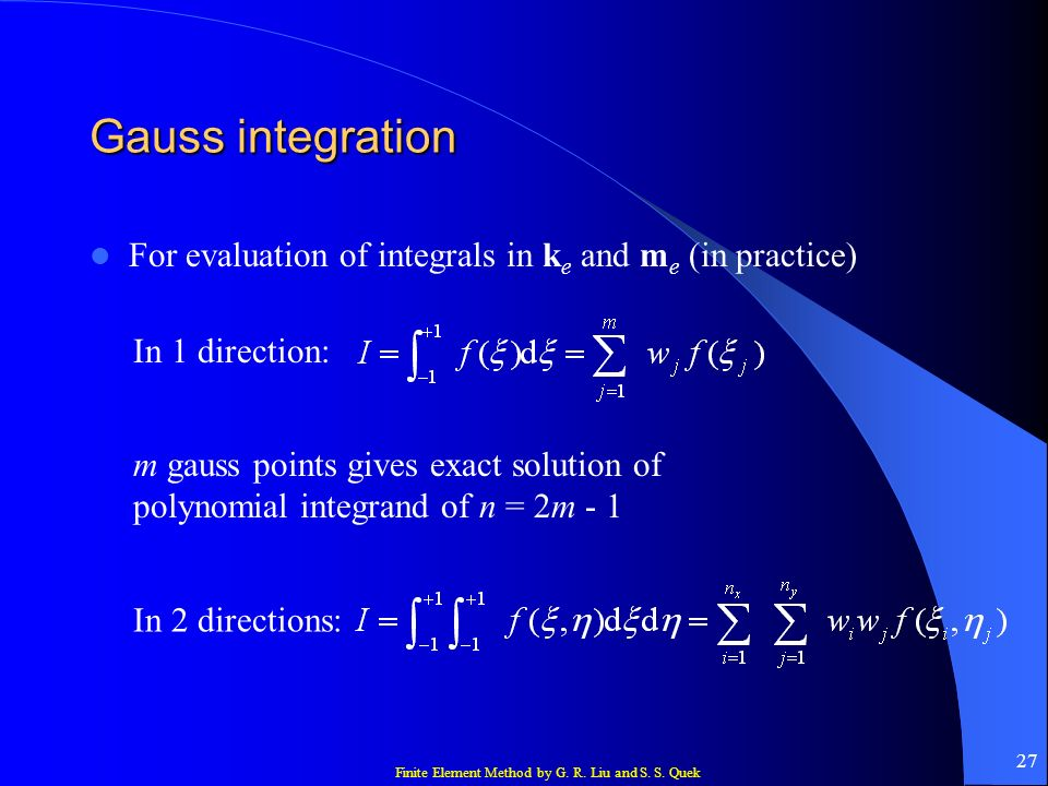 Finite Element Method by G. R. Liu and S. S. Quek 27 Gauss integration For evaluation of integrals in k e and m e (in practice) In 1 direction: m gaus