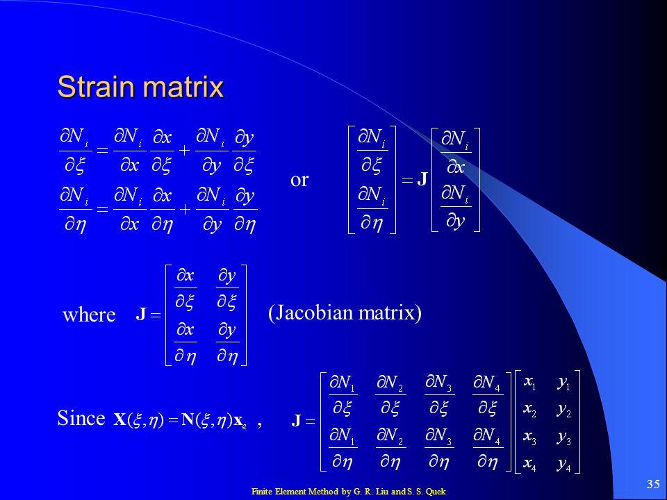 Finite Element Method by G. R. Liu and S. S. Quek 35 Strain matrix or where (Jacobian matrix) Since,